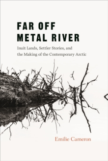 Far Off Metal River : Inuit Lands, Settler Stories, and the Making of the Contemporary Arctic, Paperback / softback Book