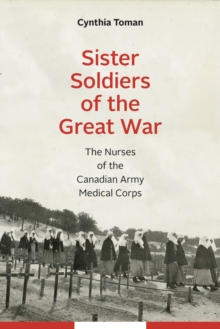 Sister Soldiers of the Great War : The Nurses of the Canadian Army Medical Corps, Hardback Book