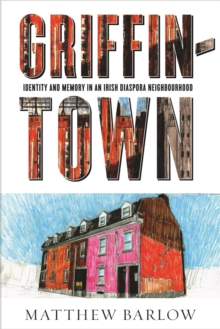 Griffintown : Identity and Memory in an Irish Diaspora Neighbourhood, Paperback Book