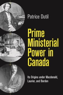 Prime Ministerial Power in Canada : Its Origins under Macdonald, Laurier, and Borden, Hardback Book