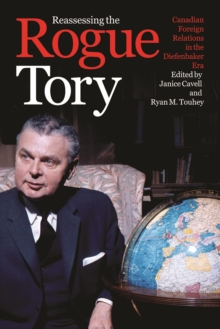 Reassessing the Rogue Tory : Canadian Foreign Relations in the Diefenbaker Era, Hardback Book