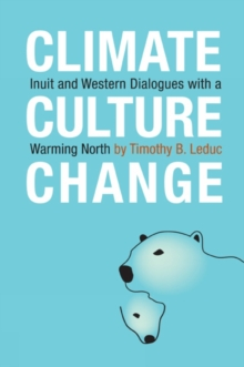 Climate, Culture, Change : Inuit and Western Dialogues with a Warming North, EPUB eBook