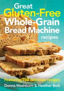 Great Gluten-free Whole-grain Bread Machine Recipes : Featuring 150 Recipes, Paperback Book