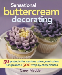 Sensational Buttercream Decorating : 50 Projects for Luscious Cakes, Mini-Cakes & Cupcakes, Hardback Book