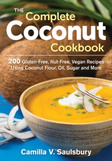 The Complete Coconut Cookbook : 200 Gluten-Free, Nut-Free, Vegan Recipes Using Coconut Flour, Oil, Sugar and More, Paperback Book