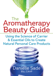 The Aromatherapy Beauty Guide : Using the Science of Carrier & Essential Oils to Create Natural Personal Care Products, Paperback Book