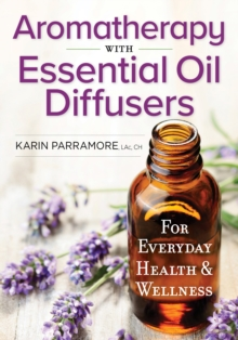 Aromatherapy With Essential Oil Diffusers : For Everyday Health & Wellness, Paperback Book