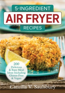 5 Ingredient Air Fryer Recipes : 175 Delicious & Easy Meal Ideas Including Gluten-Free and Vegan, Paperback / softback Book