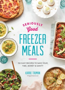 Seriously Good Freezer Meals : 175 Easy & Tasty Meals You Really Want to Eat, Paperback / softback Book