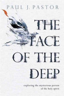 The Face of the Deep : Exploring the Mysterious Person of the Holy Spirit, Paperback Book