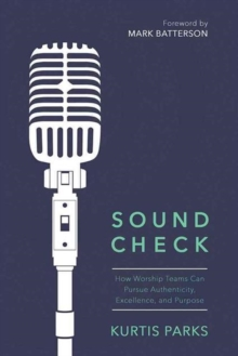 Sound Check : How Worship Teams Can Pursue Authenticity, Excellence, and Purpose, Paperback Book