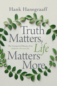 Truth Matters, Life Matters More : The Unexpected Beauty of an Authentic Christian Life, Hardback Book