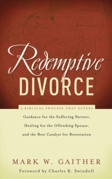 Redemptive Divorce : A Biblical Process that Offers Guidance for the Suffering Partner, Healing for the Offending Spouse, and the Best Catalyst for Restoration, Paperback Book