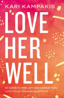 Love Her Well : 10 Ways to Find Joy and Connection with Your Teenage Daughter, Paperback / softback Book