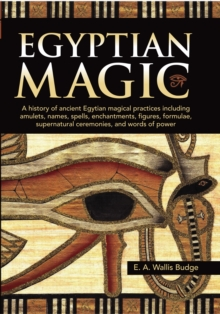 Egyptian Magic : A history of ancient Egyptian magical practices including amulets, names, spells, enchantments, figures, formulae, supernatural ceremonies, and words of power, Hardback Book