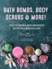 Bath Bombs, Body Scrubs & More! : Over 50 Natural Bath and Beauty Recipes for Gorgeous Skin, Hardback Book