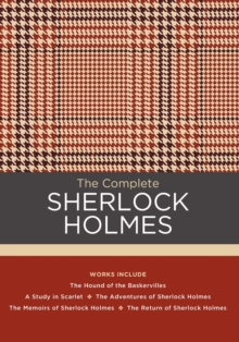 The Complete Sherlock Holmes : Works include: The Hound of the Baskervilles; A Study in Scarlet; The Adventures of Sherlock Holmes; The Memoirs of Sherlock Holmes; The Return of Sherlock Holmes, Hardback Book