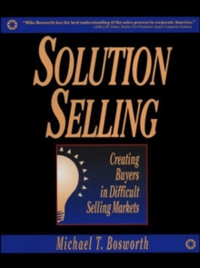 Solution Selling: Creating Buyers in Difficult Selling Markets, Hardback Book