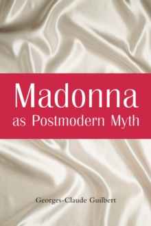 Madonna as Postmodern Myth : How One Star's Self-Construction Rewrites Sex, Gender, Hollywood and the American Dream, EPUB eBook