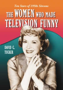 The Women Who Made Television Funny : Ten Stars of 1950s Sitcoms, EPUB eBook