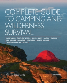 Complete Guide to Camping and Wilderness Survival : Backpacking - Equipment and Tools - Ropes and Knots - Boating - Shelter Building - Navigation -Pathfinding - Fire Building - Wilderness First Aid -, Paperback / softback Book