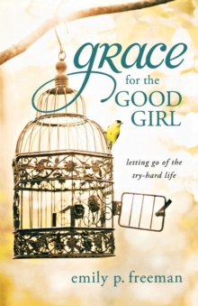 Grace for the Good Girl : Letting Go of the Try-hard Life, Paperback / softback Book