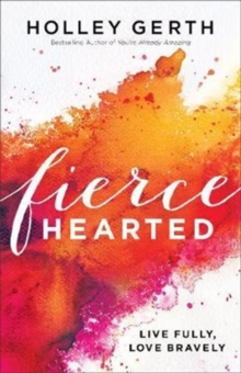 Fiercehearted : Live Fully, Love Bravely, Paperback Book