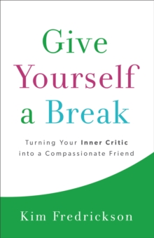 Give Yourself a Break : Turning Your Inner Critic Into a Compassionate Friend, Paperback Book