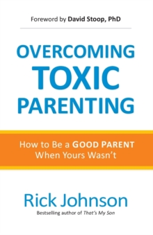 Overcoming Toxic Parenting : How to Be a Good Parent When Yours Wasn't, Paperback Book