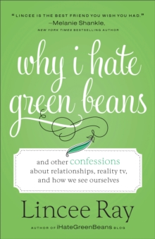 Why I Hate Green Beans : And Other Confessions about Relationships, Reality Tv, and How We See Ourselves, Paperback / softback Book