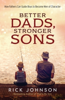 Better Dads, Stronger Sons : How Fathers Can Guide Boys to Become Men of Character, Paperback Book
