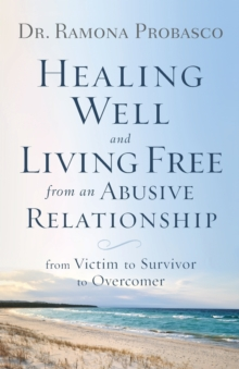Healing Well and Living Free from an Abusive Relationship : From Victim to Survivor to Overcomer, Paperback / softback Book