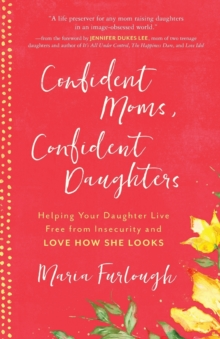 Confident Moms, Confident Daughters : Helping Your Daughter Live Free from Insecurity and Love How She Looks, Paperback / softback Book