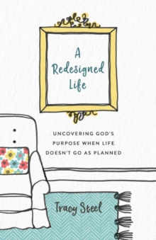 A Redesigned Life : Uncovering God's Purpose When Life Doesn't Go as Planned, Paperback / softback Book
