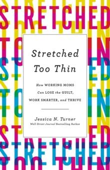 Stretched Too Thin : How Working Moms Can Lose the Guilt, Work Smarter, and Thrive, Paperback / softback Book