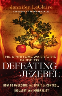 The Spiritual Warrior's Guide to Defeating Jezebel : How to Overcome the Spirit of Control, Idolatry and Immorality, Paperback Book