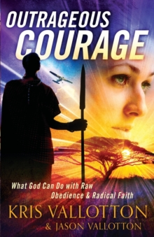 Outrageous Courage : What God Can Do with Raw Obedience and Radical Faith, Paperback / softback Book