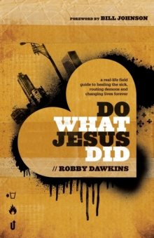 Do What Jesus Did : A Real-Life Field Guide to Healing the Sick, Routing Demons and Changing Lives Forever, Paperback Book