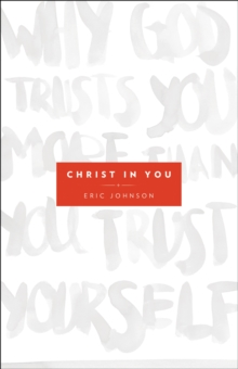 Christ in You : Why God Trusts You More Than You Trust Yourself, Paperback / softback Book