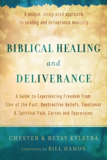 Biblical Healing and Deliverance : A Guide to Experiencing Freedom from Sins of the Past, Destructive Beliefs, Emotional and Spiritual Pain, Curses and Oppression, Paperback / softback Book