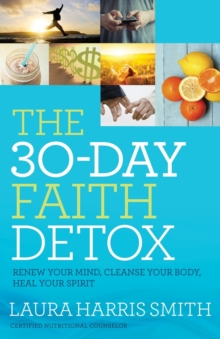 The 30-Day Faith Detox : Renew Your Mind, Cleanse Your Body, Heal Your Spirit, Paperback / softback Book