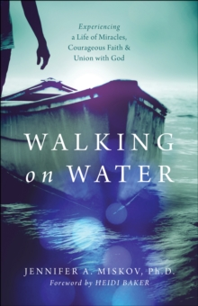 Walking on Water : Experiencing a Life of Miracles, Courageous Faith and Union with God, Paperback Book
