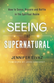 Seeing the Supernatural : How to Sense, Discern and Battle in the Spiritual Realm, Paperback / softback Book