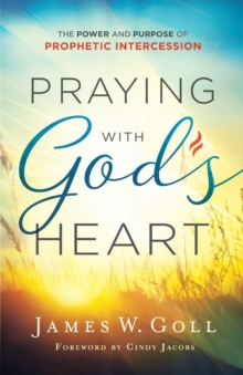 Praying with God's Heart : The Power and Purpose of Prophetic Intercession, Paperback / softback Book