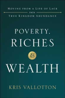 Poverty, Riches and Wealth : Moving from a Life of Lack Into True Kingdom Abundance, Hardback Book
