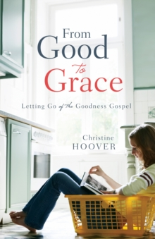 From Good to Grace : Letting Go of the Goodness Gospel, Paperback Book
