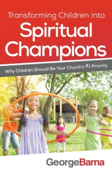 Transforming Children Into Spiritual Champions : Why Children Should Be Your Church's #1 Priority, Paperback Book