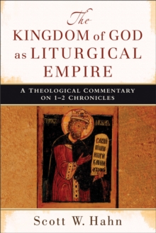 The Kingdom of God as Liturgical Empire : A Theological Commentary on 1-2 Chronicles, Paperback / softback Book