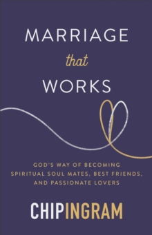 Marriage that Works : God's Way of Becoming Spiritual Soul Mates, Best Friends, and Passionate Lovers, Hardback Book