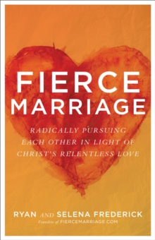 Fierce Marriage : Radically Pursuing Each Other in Light of Christ's Relentless Love, Paperback / softback Book
